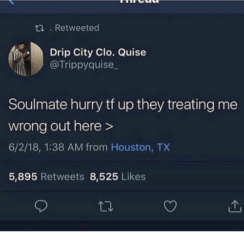 Houston, Houston Tx, and City: t. Retweeted  Drip City Clo. Quise  @Trippyquise  Soulmate hurry tf up they treating me  wrong out here>  6/2/18, 1:38 AM from Houston, TX  5,895 Retweets 8,525 Likes