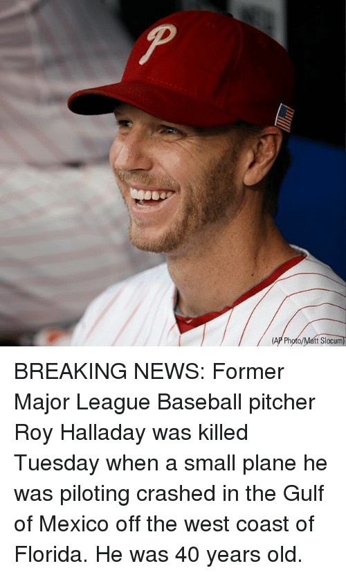 Baseball, Memes, and News: t Slocum BREAKING NEWS: Former Major League Baseball pitcher Roy Halladay was killed Tuesday when a small plane he was piloting crashed in the Gulf of Mexico off the west coast of Florida. He was 40 years old.