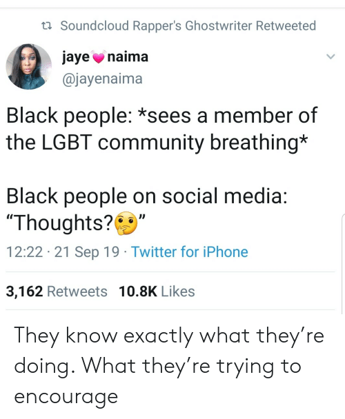 """iphone 3: t Soundcloud Rapper's Ghostwriter Retweeted  jaye naima  @jayenaima  Black people: *sees a member of  the LGBT community breathing*  Black people on social media:  """"Thoughts?  12:22 21 Sep 19 Twitter for iPhone  3,162 Retweets 10.8K Likes They know exactly what they're doing. What they're trying to encourage"""