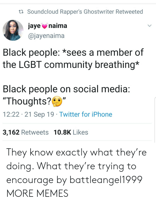 """iphone 3: t Soundcloud Rapper's Ghostwriter Retweeted  jaye naima  @jayenaima  Black people: *sees a member of  the LGBT community breathing*  Black people on social media:  """"Thoughts?  12:22 21 Sep 19 Twitter for iPhone  3,162 Retweets 10.8K Likes They know exactly what they're doing. What they're trying to encourage by battleangel1999 MORE MEMES"""
