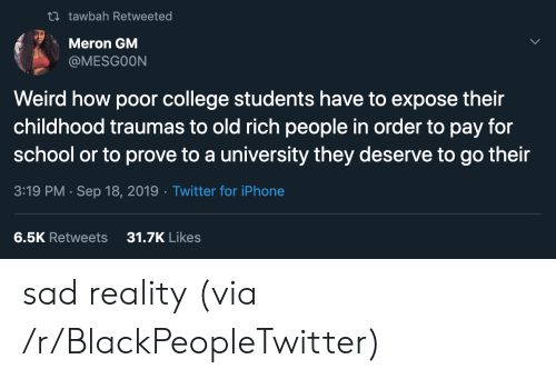 college students: t tawbah Retweeted  Meron GM  @MESGOON  Weird how poor college students have to expose their  childhood traumas to old rich people in order to pay for  school or to prove to a university they deserve to go their  3:19 PM Sep 18, 2019 Twitter for iPhone  31.7K Likes  6.5K Retweets sad reality (via /r/BlackPeopleTwitter)