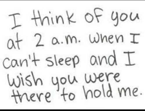 think of you: T think of you  at 2 a.m. when I  Can't sleep and I  ish you were  there to hold me.