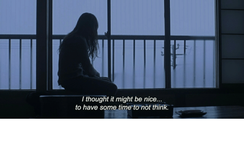 It Might Be: T thought it might be nice...  to have some time to not think.