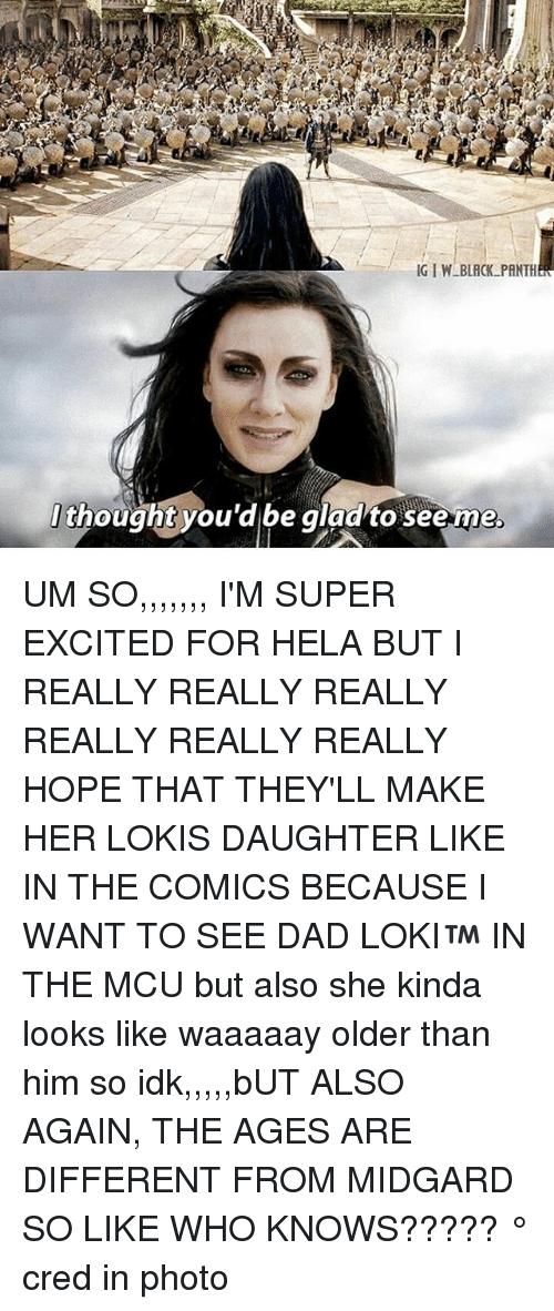 really-really-really: t  thought you'd be gladto seeme  . UM SO,,,,,,, I'M SUPER EXCITED FOR HELA BUT I REALLY REALLY REALLY REALLY REALLY REALLY HOPE THAT THEY'LL MAKE HER LOKIS DAUGHTER LIKE IN THE COMICS BECAUSE I WANT TO SEE DAD LOKI™ IN THE MCU but also she kinda looks like waaaaay older than him so idk,,,,,bUT ALSO AGAIN, THE AGES ARE DIFFERENT FROM MIDGARD SO LIKE WHO KNOWS????? ° 《cred in photo》