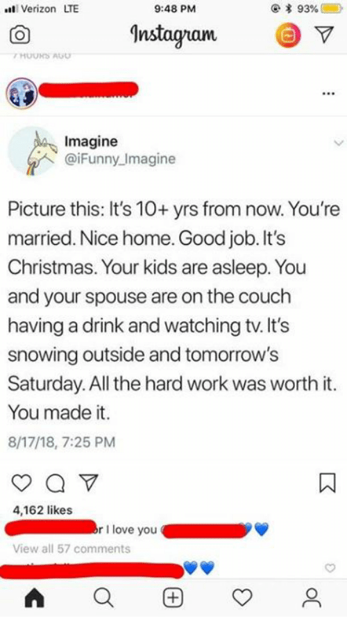 Christmas, Love, and Verizon: t Verizon LTE  9:48 PM  Instagranm  Imagine  @iFunny Imagine  Picture this: It's 10+ yrs from now. You're  married. Nice home. Good job. It's  Christmas. Your kids are asleep. You  and your spouse are on the couch  having a drink and watching tv. It's  snowing outside and tomorrow's  Saturday. All the hard work was worth it.  You made it.  8/17/18, 7:25 PM  4,162 likes  rI love you  View all 57 comments  AQ困