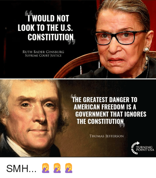 bader: T WOULD NOT  LOOK TO THE U.S.  CONSTITUTION  RUTH BADER GINSBURG  SUPREME COURT JUSTICE  THE GREATEST DANGER TO  AMERICAN FREEDOM IS A  GOVERNMENT THAT IGNORES  THE CONSTITUTION  THOMAS JEFFERSON  RNIN SMH... 🤦‍♀️🤦‍♀️🤦‍♀️