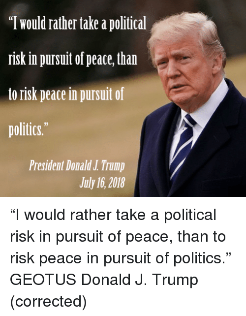 """Politics, Trump, and Peace: """"T would rather take a political  risk in pursuit of peace, than  to risk peace in pursuit of  politics.  President Donald J.Trump  July 16, 2018"""
