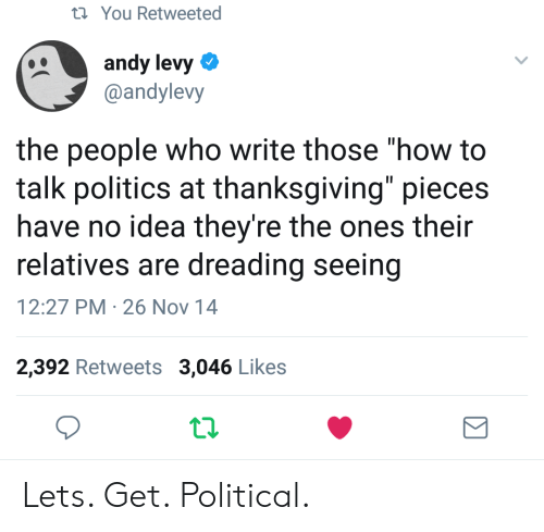 "Politics, Thanksgiving, and How To: t You Retweeted  andy levy  @andylevy  the people who write those ""how to  talk politics at thanksgiving"" pieces  have no idea they're the ones their  relatives are dreading seeing  12:27 PM 26 Nov 14  2,392 Retweets 3,046 Likes Lets. Get. Political."