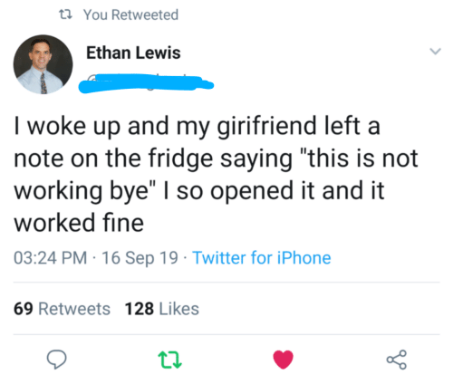 "the fridge: t You Retweeted  Ethan Lewis  I woke up and my girifriend left a  note on the fridge saying ""this is not  working bye"" I so opened it and it  worked fine  03:24 PM 16 Sep 19 Twitter for iPhone  69 Retweets 128 Likes"