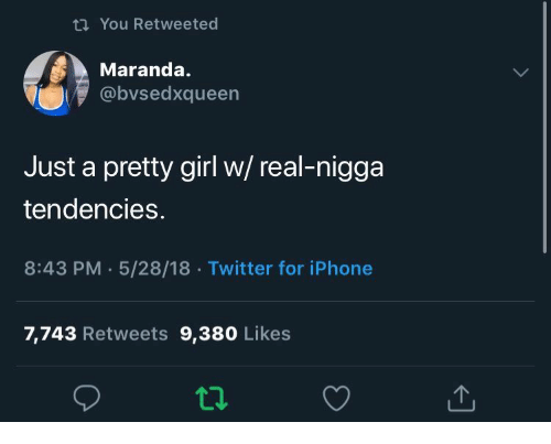 tendencies: t You Retweeted  Maranda.  @bvsedxqueen  Just a pretty girl w/ real-nigga  tendencies.  8:43 PM 5/28/18 Twitter for iPhone  7,743 Retweets 9,380 Likes