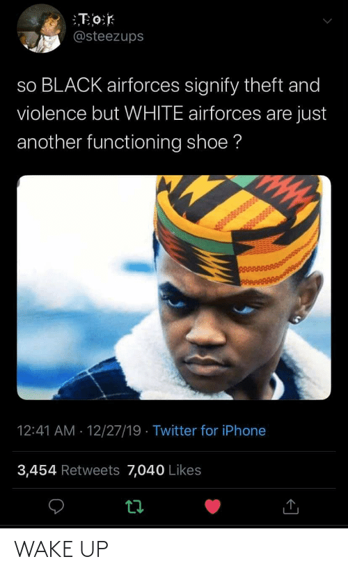 iphone 3: T0:r  @steezups  so BLACK airforces signify theft and  violence but WHITE airforces are just  another functioning shoe ?  12:41 AM · 12/27/19 · Twitter for iPhone  3,454 Retweets 7,040 Likes WAKE UP