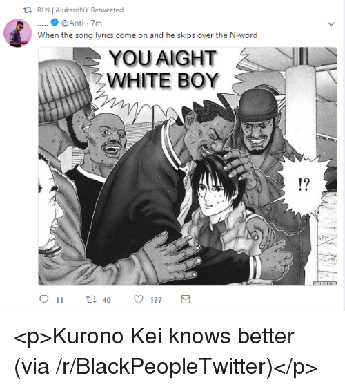 Blackpeopletwitter, Lyrics, and Song Lyrics: t1 RLNI AlukardNY Retweeted  ....@Anti -7m  When the song lyrics come on and he skips over the N-word  、IL-  YOU AIGHT  WHITE BOY  19 <p>Kurono Kei knows better (via /r/BlackPeopleTwitter)</p>