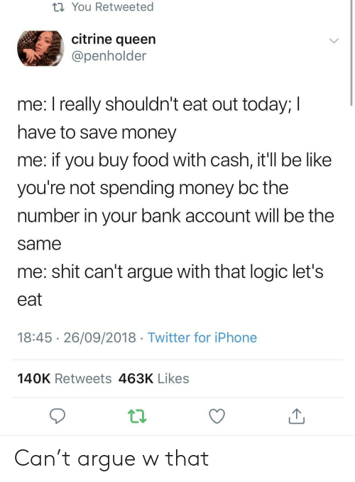 Arguing, Be Like, and Food: t1 You Retweeted  citrine queen  @penholder  me. l really shouldn't eat out today, l  have to save money  me: if you buy food with cash, it'll be like  you're not spending money bc the  number in your bank account will be the  same  me: shit can't argue with that logic let's  eat  18:45 26/09/2018 Twitter for iPhone  140K Retweets 463K Likes Can't argue w that