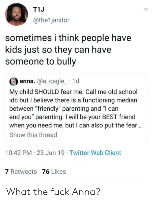 """Have Kids: T1J  @the1janitor  sometimes i think people have  kids just so they can have  someone to bully  anna.@a_cagle_ 1d  My child SHOULD fear me. Call me old school  idc but I believe there is a functioning median  between """"friendly"""" parenting and """"I can  end you"""" parenting. I will be your BEST friend  when you need me, but I can also put the fear..  Show this thread  10:42 PM 23 Jun 19 Twitter Web Client  7 Retweets 76 Likes What the fuck Anna?"""