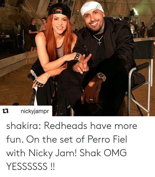 shak: t1nickyjampr shakira:  Redheads have more fun. On the set of Perro Fiel with Nicky Jam! Shak   OMG YESSSSSS !!
