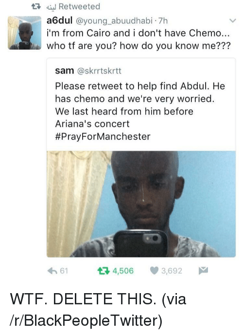 Please Retweet: t3 Retweeted  a6dul @young_abuudhabi 7h  i'm from Cairo and i don't have Chemo..  who tf are you? how do you know me???  sam @skrrtskrtt  Please retweet to help find Abdul. He  has chemo and we're very worried.  We last heard from him before  Ariana's concert  #PrayForManchester  61  4,506 3,692 <p>WTF. DELETE THIS. (via /r/BlackPeopleTwitter)</p>