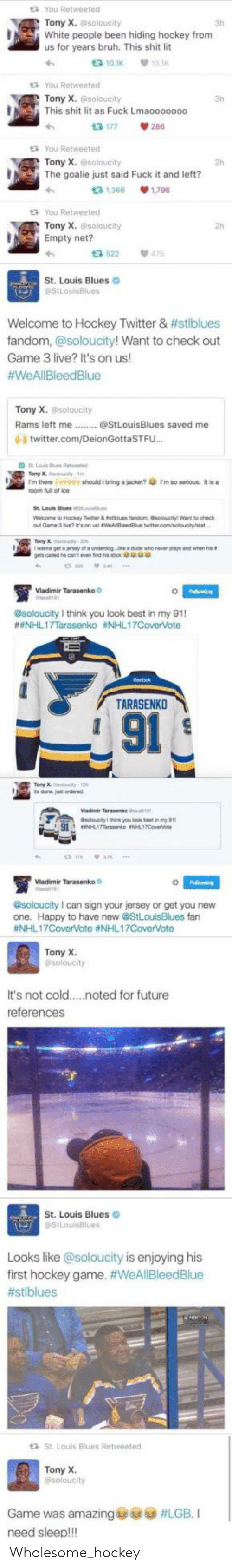 Hockey: t3 You Retweeted  Tony X.soloucity  White people been hiding hockey from  us for years bruh. This shit lit  3h  t3 10.1K  13.1K  t You Retweeted  Tony X. @soloucity  This shit lit as Fuck Lmaooo0000  13 177  tYou Retweeted  Tony X.@soloucity  2h  The goalie just said Fuck it and left?  t3 1,366  1.796  t3 You Retweeted  Tony X. @soloucity  Empty net?  13 522  475  St. Louis Blues  StLouisBlues  Welcome to Hockey Twitter & #stlblues  fandom, @soloucity! Want to check out  Game 3 live? It's on us!  #WeAllBleedBlue  Tony X. soloucity  Rams left me.  @StLouisBlues saved me  0- twitter.com/DeionGottaSTFU...  Falowing  esoloucity I think you oo my 91  #NHL17Tarasenko #NHL17CoverVote  TARASENKO  91  @soloucity I can sign your jersey of get you hew  fan  #NHL17CoverVote #NHL17CoverVote  Tony X  @soloucity  It's not cold  .noted for future  references  St. Louis Blues  @StLouisBlues  Looks like @soloucity is enjoying his  first hockey game. #WeAllBleedBlue  #stlblues  St. Louis Blues Retweeted  Tony X.  @soloucity  Game was amazing  #LGB. I  need sleep!!! Wholesome_hockey