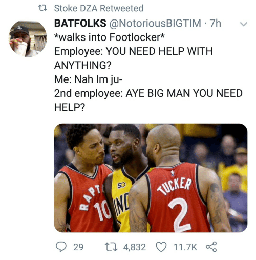 Employee: t7 Stoke DZA Retweeted  BATFOLKS @NotoriousBIGTIM · 7h  *walks into Footlocker*  Employee: YOU NEED HELP WITH  ΑΝΥΤHING?  Me: Nah Im ju-  2nd employee: AYE BIG MAN YOU NEED  HELP?  TUCKER  10 ND  29  27 4,832  11.7K  RAPT