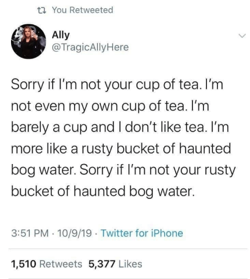 dont like: t7 You Retweeted  Ally  @TragicAllyHere  Sorry if I'm not your cup of tea. I'm  not even my own cup of tea. I'm  barely a cup and I don't like tea. I'm  more like a rusty bucket of haunted  bog water. Sorry if I'm not your rusty  bucket of haunted bog water.  3:51 PM · 10/9/19 Twitter for iPhone  1,510 Retweets 5,377 Likes