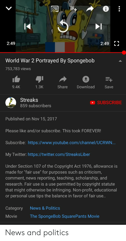 """News, Politics, and SpongeBob: ta  2:49  World War 2 Portrayed By Spongebob  753,783 views  1.3K  Share  Download  9.4K  Save  Streaks  859 subscribers  SUBSCRIBE  Published on Nov 15, 2017  Please like and/or subscribe. This took FOREVER!  Subscribe: https://www.youtube.com/channel/UCRWN  My Twitter: https://twitter.com/StreaksLiber  Under Section 107 of the Copyright Act 1976, allowance is  made for """"fair use"""" for purposes such as criticism  comment, news reporting, teaching, scholarship, and  research. Fair use is a use permitted by copyright statute  that might otherwise be infringing. Non-profit, educational  or personal use tips the balance in favor of fair use  News & Politics  Category  Movie  The SpongeBob SquarePants Movie News and politics"""