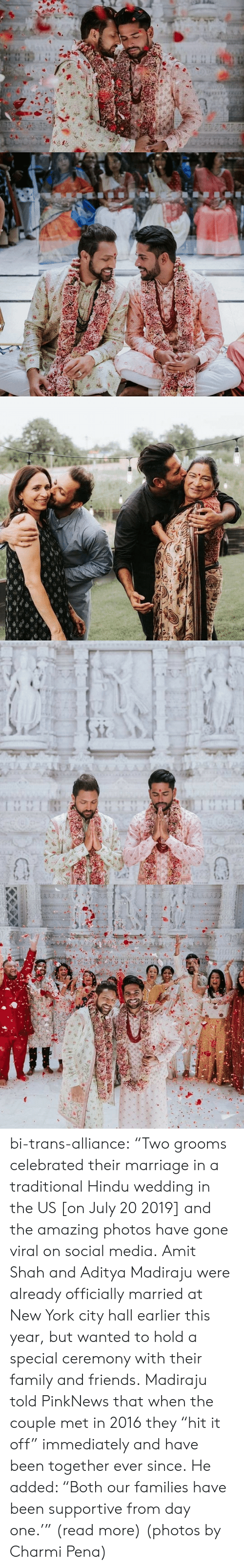 "supportive: TA A  AAAA  1 1 bi-trans-alliance:   ""Two grooms celebrated their marriage in a traditional Hindu wedding in the US [on July 20 2019] and the amazing photos have gone viral on social media.   Amit Shah and Aditya Madiraju were already officially married at New York city hall earlier this year, but wanted to hold a special ceremony with their family and friends. Madiraju told PinkNews that when the couple met in 2016 they ""hit it off"" immediately and have been together ever since. He added: ""Both our families have been supportive from day one.'"" (read more) (photos by Charmi Pena)"