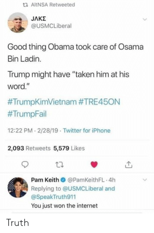 "pam: ta AltNSA Retweeted  @USMCLiberal  Good thing Obama took care of Osama  Bin Ladin.  Trump might have ""taken him at his  word.""  #TrumpKimVietnam #TRE45ON  #TrumpFail  12:22 PM 2/28/19 Twitter for iPhone  2,093 Retweets 5,579 Likes  Pam Keith @PamKeithFL 4h  Replying to @USMCLiberal and  @SpeakTruth911  You just won the internet Truth"