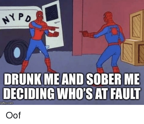 Drunk, Funny, and Sober: ta  DRUNK ME AND SOBER ME  DECIDING WHO'S AT FAULT  gflip.comm