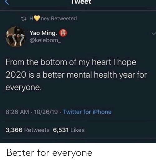 ming: ta Hney Retweeted  Yao Ming.  @kelebom  From the bottom of my heart I hope  2020 is a better mental health year for  everyone.  10/26/19 Twitter for iPhone  8:26 AM  3,366 Retweets 6,531 Likes Better for everyone
