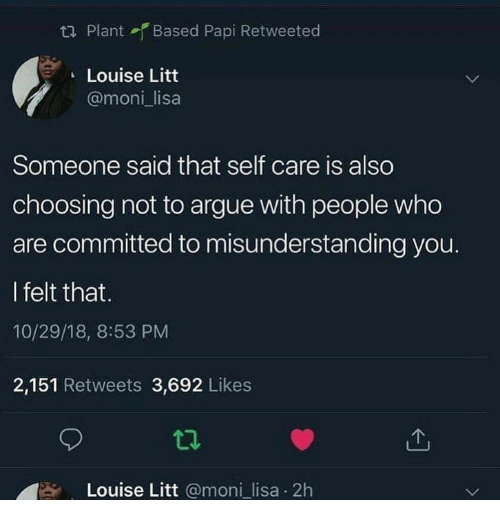 Arguing, Lisa, and Who: ta Plant Based Papi Retweeted  Louise Litt  @moni lisa  Someone said that self care is also  choosing not to argue with people who  are committed to misunderstanding you.  I felt that.  10/29/18, 8:53 PM  2,151 Retweets 3,692 Likes  Louise Litt @moni_lisa 2h