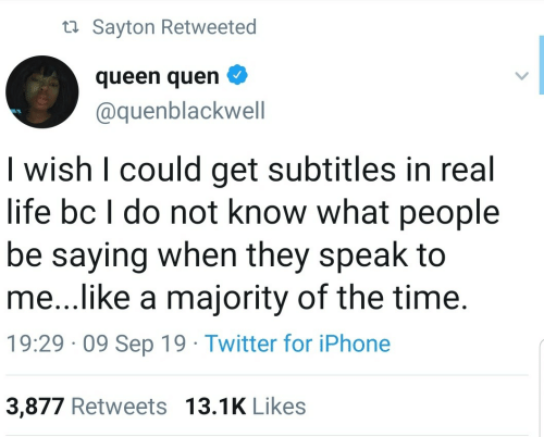 sep: ta Sayton Retweeted  queen quen  @quenblackwell  I wish I could get subtitles in real  life bc I do not know what people  be saying when they speak to  me...like a majority of the time.  19:29 · 09 Sep 19 · Twitter for iPhone  3,877 Retweets 13.1K Likes