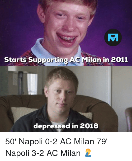 Memes, Ac Milan, and 🤖: TA  Starts Supporting AC Milan in 2011  depressed in 2018 50' Napoli 0-2 AC Milan 79' Napoli 3-2 AC Milan 🤦‍♂️