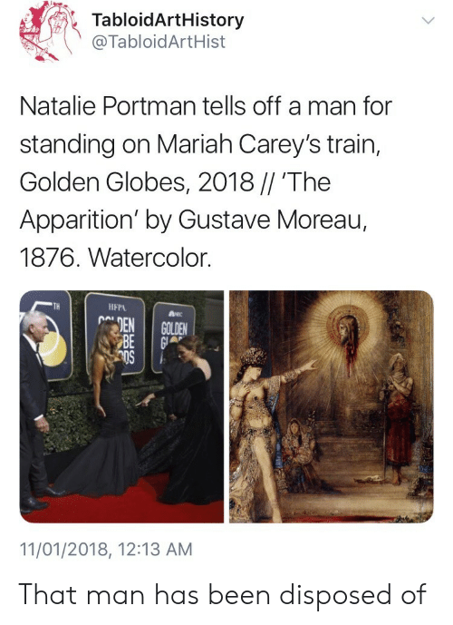 Golden Globes: TabloidArtHistory  @TabloidArtHist  Natalie Portman tells off a man for  standing on Mariah Carey's train,  Golden Globes, 2018 // 'The  Apparition' by Gustave Moreau,  1876. Watercolor.  TH  IFPA  11/01/2018, 12:13 AM That man has been disposed of