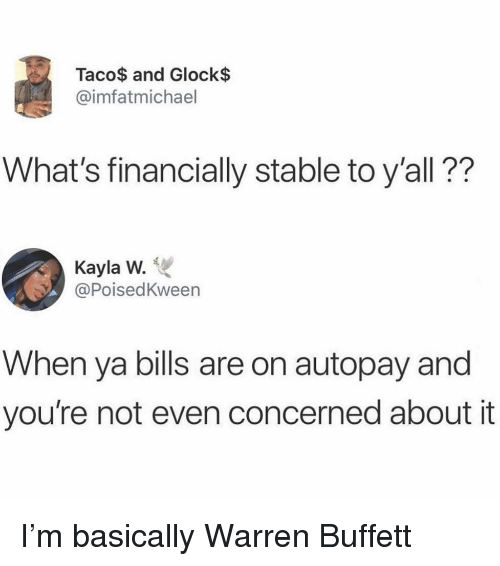 Girl Memes, Bills, and Glock: Taco$ and Glock$  @imfatmichael  What's financially stable to y'all??  Kayla W.  @PoisedKween  When ya bills are on autopay and  you're not even concerned about it I'm basically Warren Buffett