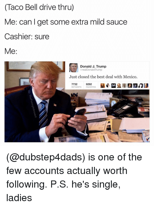 Taco Bell, Dank Memes, and Mild: (Taco Bell drive thru)  Me: can get some extra mild sauce  Cashier: sure  Me  Donald J. Trump  realDonald Trump  Just closed the best deal with Mexico  7732  9292  RETWEETS FAVORITES (@dubstep4dads) is one of the few accounts actually worth following. P.S. he's single, ladies