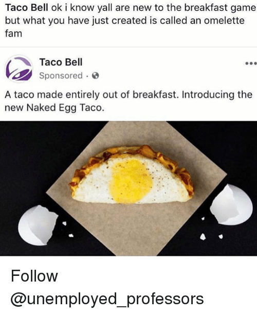 omelette: Taco Bell ok i know yall are new to the breakfast game  but what you have just created is called an omelette  fam  Taco Bell  sponsored .  A taco made entirely out of breakfast. Introducing the  new Naked Egg Taco. Follow @unemployed_professors