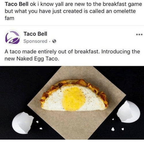 omelette: Taco Bell ok i know yall are new to the breakfast game  but what you have just created is called an omelette  fam  Taco Bell  Sponsored o  A taco made entirely out of breakfast. Introducing the  new Naked Egg Taco.