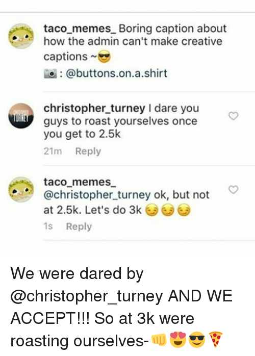 Bored, Memes, and Roast: taco memes Boring caption about  how the admin can't make creative  captions  @buttons on a shirt  christopher turney l dare you  guys to roast yourselves once  you get to 2.5k  21m  Reply  taco memes  @christopher turney ok, but not  at 2.5k. Let's do 3k  1s Reply We were dared by @christopher_turney AND WE ACCEPT!!! So at 3k were roasting ourselves-👊😍😎🍕