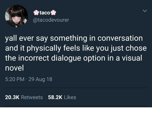 You, Visual Novel, and Visual: taco  @tacodevourer  yall ever say something in conversation  and it physically feels like you just chose  the incorrect dialogue option in a visual  novel  5:20 PM 29 Aug 18  20.3K Retweets 58.2K Likes