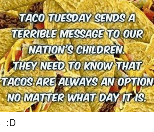 taco tuesday: TACO TUESDAY GENDRA  TERRIBLE MESSAGE TO OUR  NATION CHILDREN  TACOSARE ALWAYS AN  OPTION  NO MATTER WHAT DAY ITISAA :D