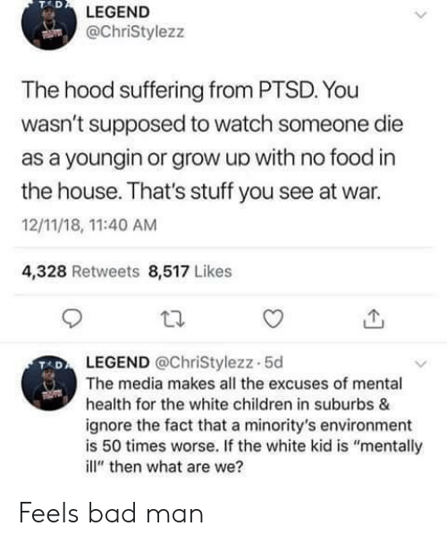 "Feels Bad: TAD  LEGEND  @ChriStylezz  The hood suffering from PTSD. You  wasn't supposed to watch someone die  as a youngin or grow up with no food in  the house. That's stuff you see at war.  12/11/18, 11:40 AM  4,328 Retweets 8,517 Likes  LEGEND @ChriStylezz-5d  The media makes all the excuses of mental  health for the white children in suburbs &  ignore the fact that a minority's environment  is 50 times worse. If the white kid is ""mentally  ill"" then what are we? Feels bad man"