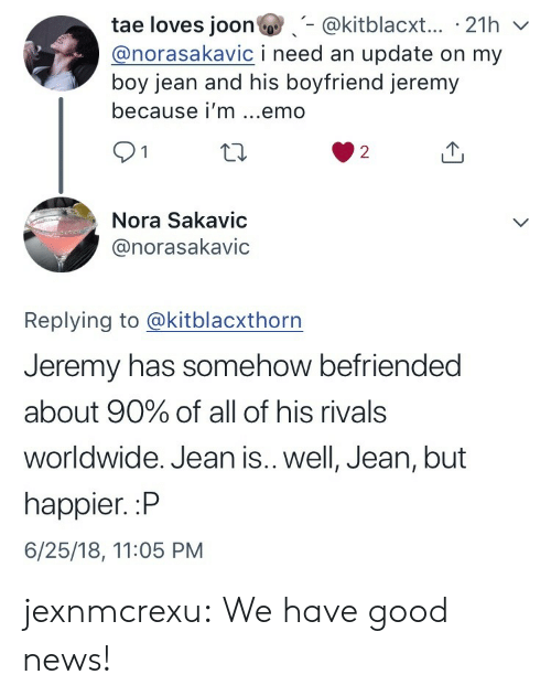 nora: tae loves joon@kitblacxt... 21h v  @norasakavic i need an update on my  boy jean and his boyfriend jeremy  because i'm ...emo  91  2  Nora Sakavic  @norasakavic  Replying to @kitblacxthorn  Jeremy has somehow befriended  about 90% of all of his rivals  worldwide. Jean is.. well, Jean, but  happier. :P  6/25/18, 11:05 PM jexnmcrexu:  We have good news!