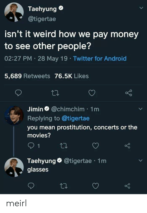 Android, Money, and Movies: Taehyung  @tigertae  isn't it weird how we pay money  to see other people?  02:27 PM 28 May 19 Twitter for Android  5,689 Retweets 76.5K Likes  Jimin@chimchim 1m  Replying to @tigertae  you mean prostitution, concerts or the  movies?  Taehyunge @tigertae 1m  glasses meirl