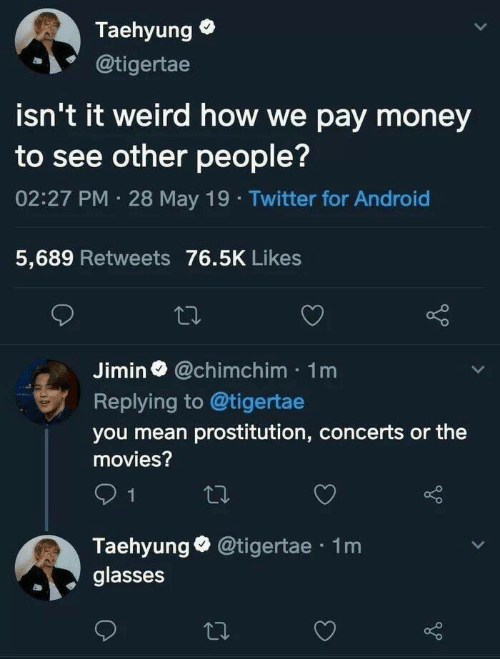 May 19: Taehyung  @tigertae  isn't it weird how we pay money  to see other people?  02:27 PM 28 May 19 Twitter for Android  5,689 Retweets 76.5K Likes  Jimin@chimchim 1m  Replying to @tigertae  you mean prostitution, concerts or the  movies?  1  Taehyung @tigertae 1m  glasses