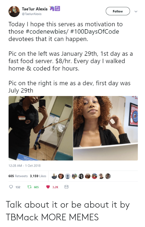 Hopely: Tae'lur Alexis  @TaelurAlexis  Follow  Today I hope this serves as motivation to  those #codenewbies/ #100DaysOfCode  devotees that it can happen.  Pic on the left was January 29th, 1st day as a  fast food server. $8/hr. Every day I walked  home & coded for hours.  Pic on the right is me as a dev, first day was  July 29th  12:28 AM-1 Oct 2018  05 Retweets 3,159 Likes Talk about it or be about it by TBMack MORE MEMES