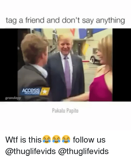 Ayys: tag a friend and don't say anything  grand ayy  Pakalu Papito Wtf is this😂😂😂 follow us @thuglifevids @thuglifevids