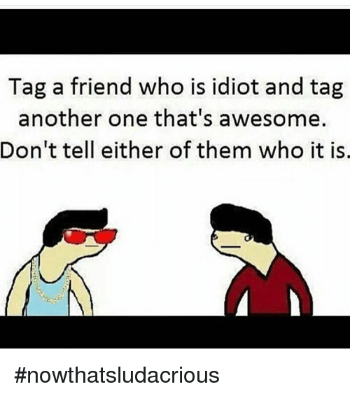 Another One, Memes, and Awesome: Tag a friend who is idiot and tag  another one that's awesome.  Don't tell either of them who it is #nowthatsludacrious