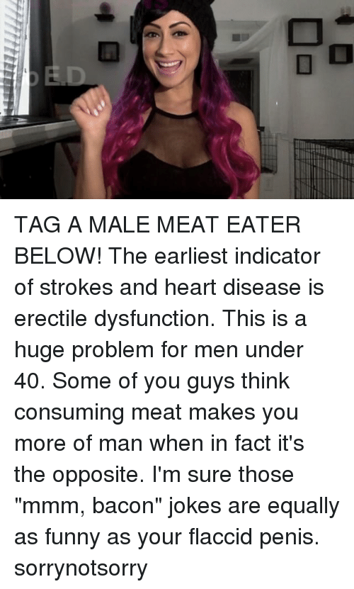 "Funny, Memes, and Heart: TAG A MALE MEAT EATER BELOW! The earliest indicator of strokes and heart disease is erectile dysfunction. This is a huge problem for men under 40. Some of you guys think consuming meat makes you more of man when in fact it's the opposite. I'm sure those ""mmm, bacon"" jokes are equally as funny as your flaccid penis. sorrynotsorry"
