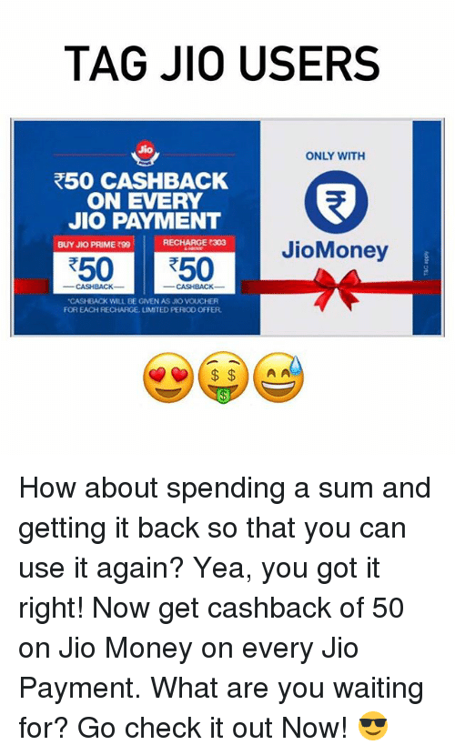 "О: TAG JIO USERS  Jio  ONLY WITH  R50 CASHBACK  ON EVERY  JIO PAYMENT  RECHARGE 303  BUY JKO PRIME 990  JioMoney  R50 50  ""CASHBACK WILL BE GIVEN AS JIO VOUCHER  FOR EACH RECHARGE, UMITED PERIO0 OFFER  A A How about spending a sum and getting it back so that you can use it again? Yea, you got it right! Now get cashback of ₹50 on Jio Money on every Jio Payment. What are you waiting for? Go check it out Now! 😎"