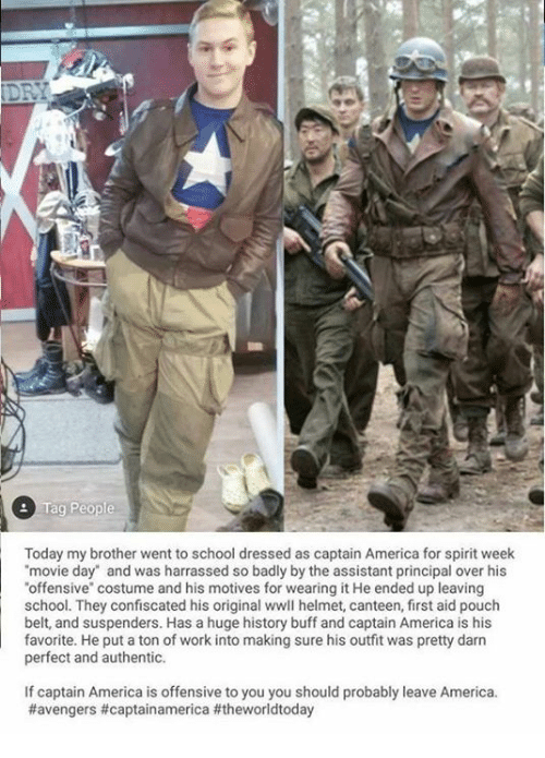 """Darns: Tag People  Today my brother went to school dressed as captain America for spirit week  movie day"""" and was harrassed so badly by the assistant principal over his  offensive"""" costume and his motives for wearing it He ended up leaving  school. They confiscated his original wwll helmet, canteen, first aid pouch  belt, and suspenders. Has a huge history buff and captain America is his  favorite. He put a ton of work into making sure his outfit was pretty darn  evfri he puetn of work into making sure his outit was pretty darm  perfect and authentic.  If captain America is offensive to you you should probably leave America"""
