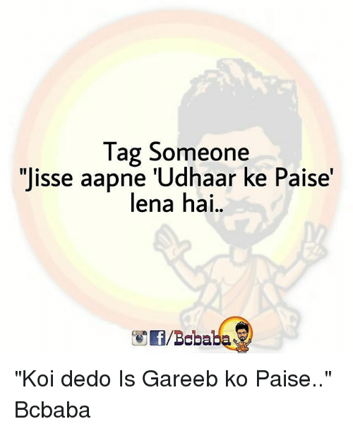 "Memes, Tag Someone, and 🤖: Tag Someone  ""Jisse aapne 'Udhaar ke Paise'  lena hai.  /Bcbaba ""Koi dedo Is Gareeb ko Paise.."" Bcbaba"